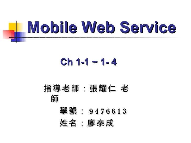 指導老師:張耀仁 老師 學號: 9476613 姓名:廖泰成 Mobile Web Service Ch 1-1 ~ 1- 4