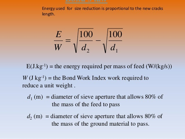 Bond's law E(J.kg-1) = the energy required per mass of feed (W/(kg/s)) W (J kg-1) = the Bond Work Index work required to r...