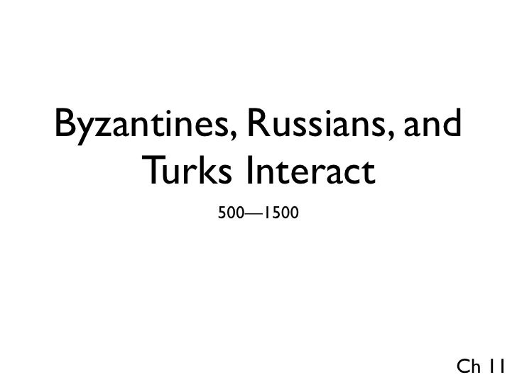 Byzantines, Russians, and      Turks Interact           500—1500                             Ch 11