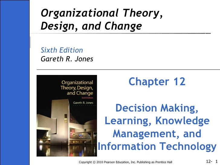 Organizational Theory, Design, and Change Sixth Edition Gareth R. Jones Chapter 12 Decision Making, Learning, Knowledge Ma...