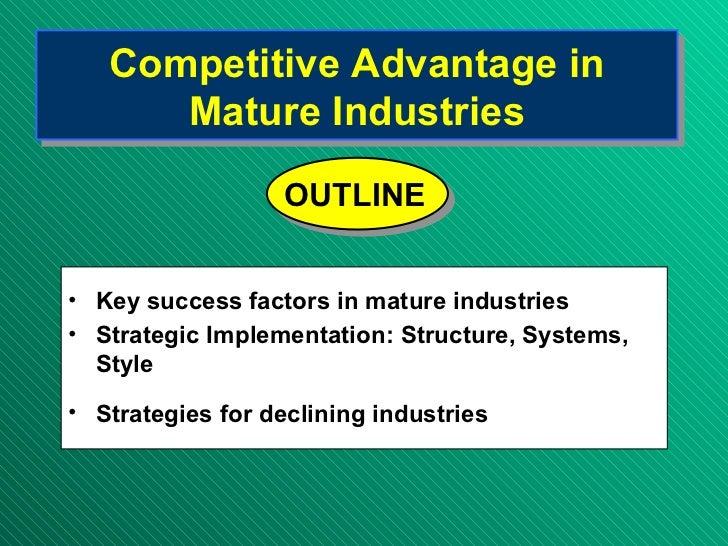 Competitive Advantage in Mature Industries <ul><li>Key success factors in mature industries </li></ul><ul><li>Strategic Im...