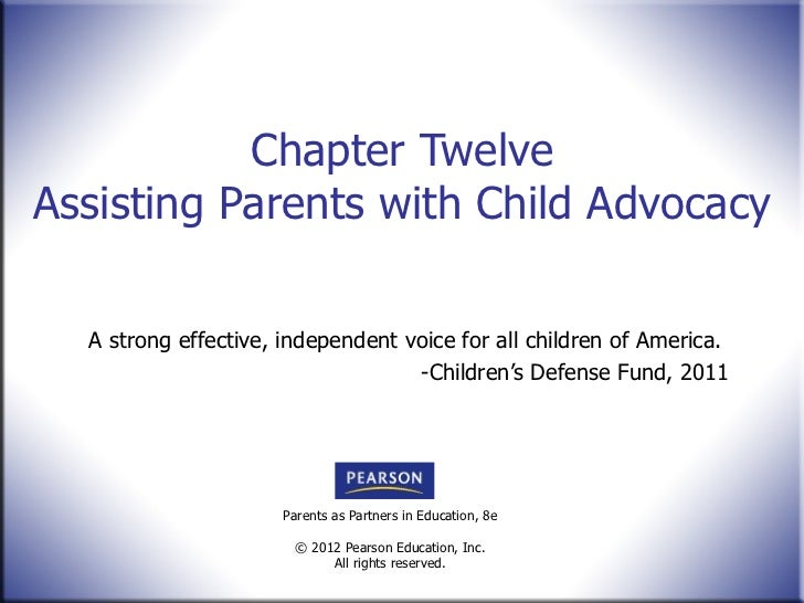 Chapter Twelve Assisting Parents with Child Advocacy A strong effective, independent voice for all children of America. -C...