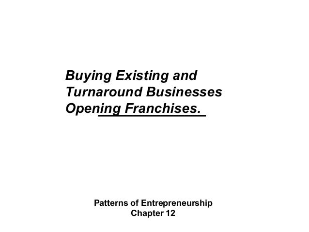 Buying Existing and Turnaround Businesses Opening Franchises. Patterns of Entrepreneurship Chapter 12