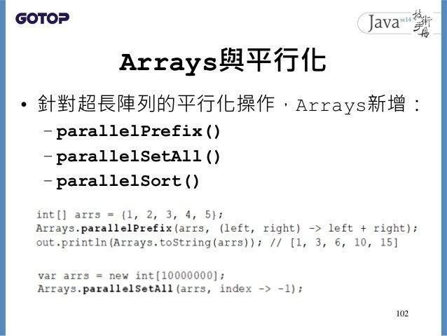 Arrays與平行化 • 針對超長陣列的平行化操作,Arrays新增: – parallelPrefix() – parallelSetAll() – parallelSort() 102