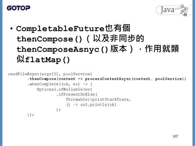• CompletableFuture也有個 thenCompose()(以及非同步的 thenComposeAsnyc()版本),作用就類 似flatMap() 107