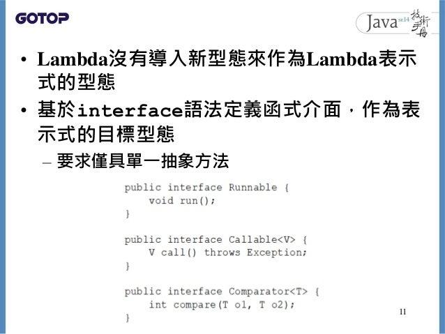 • Lambda沒有導入新型態來作為Lambda表示 式的型態 • 基於interface語法定義函式介面,作為表 示式的目標型態 – 要求僅具單一抽象方法 11