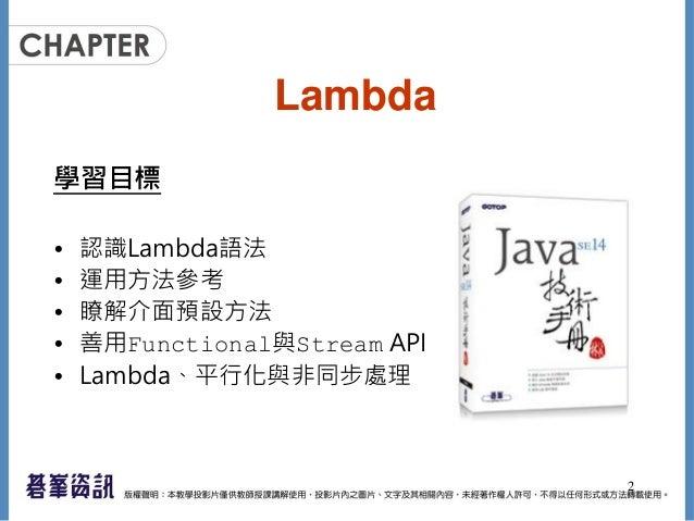 Lambda 學習目標 • 認識Lambda語法 • 運用方法參考 • 瞭解介面預設方法 • 善用Functional與Stream API • Lambda、平行化與非同步處理 2