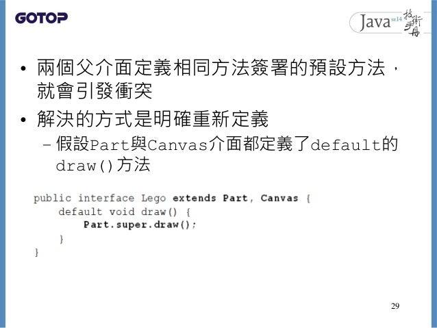 • 兩個父介面定義相同方法簽署的預設方法, 就會引發衝突 • 解決的方式是明確重新定義 – 假設Part與Canvas介面都定義了default的 draw()方法 29