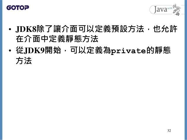 • JDK8除了讓介面可以定義預設方法,也允許 在介面中定義靜態方法 • 從JDK9開始,可以定義為private的靜態 方法 32