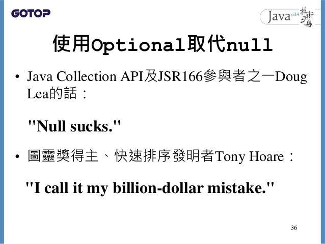 "使用Optional取代null • Java Collection API及JSR166參與者之一Doug Lea的話: • 圖靈獎得主、快速排序發明者Tony Hoare: 36 ""Null sucks."" ""I call it my bi..."
