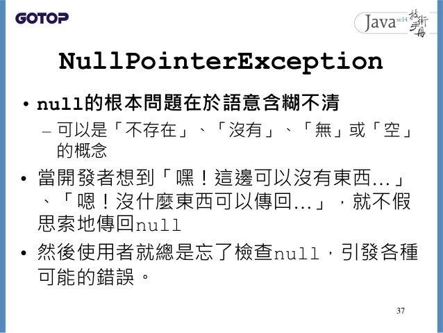 NullPointerException • null的根本問題在於語意含糊不清 – 可以是「不存在」、「沒有」、「無」或「空」 的概念 • 當開發者想到「嘿!這邊可以沒有東西…」 、「嗯!沒什麼東西可以傳回…」,就不假 思索地傳回null •...