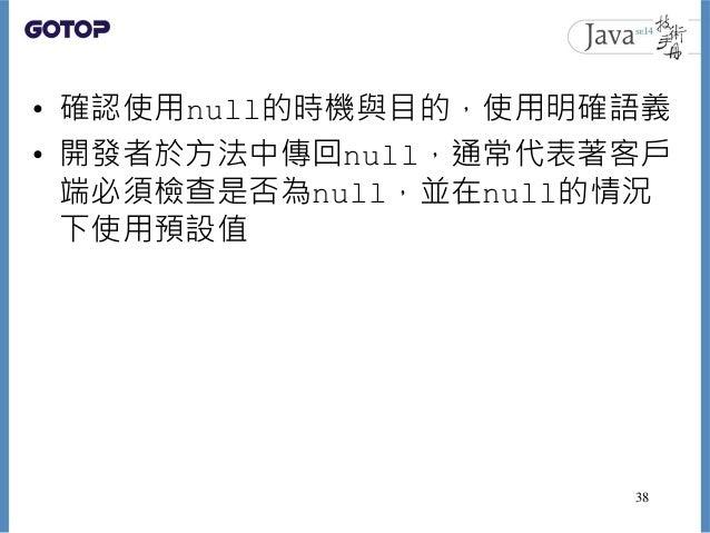 • 確認使用null的時機與目的,使用明確語義 • 開發者於方法中傳回null,通常代表著客戶 端必須檢查是否為null,並在null的情況 下使用預設值 38