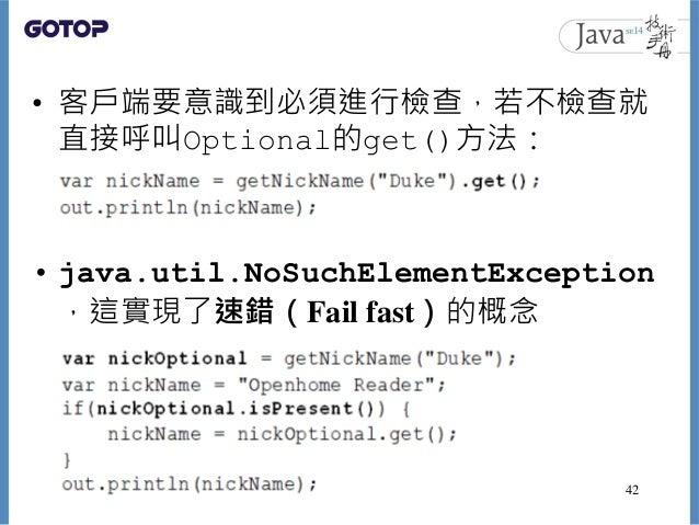• 客戶端要意識到必須進行檢查,若不檢查就 直接呼叫Optional的get()方法: • java.util.NoSuchElementException ,這實現了速錯(Fail fast)的概念 42