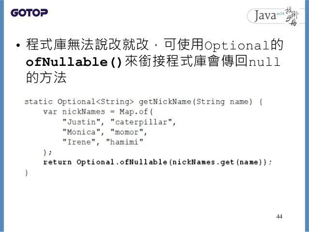 • 程式庫無法說改就改,可使用Optional的 ofNullable()來銜接程式庫會傳回null 的方法 44