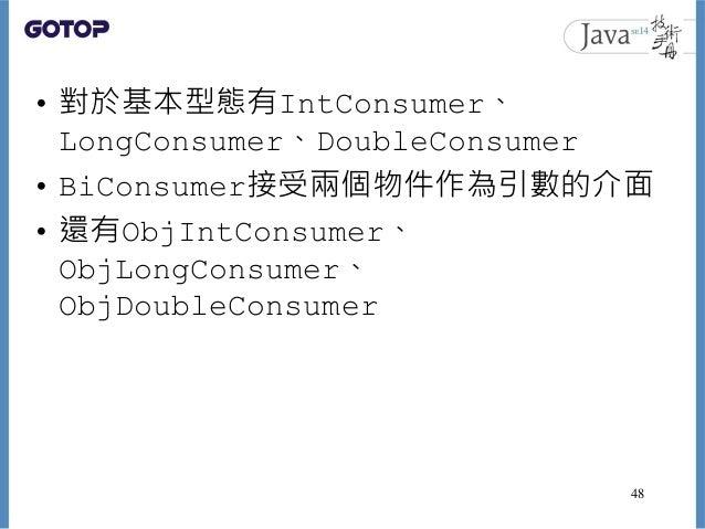 • 對於基本型態有IntConsumer、 LongConsumer、DoubleConsumer • BiConsumer接受兩個物件作為引數的介面 • 還有ObjIntConsumer、 ObjLongConsumer、 ObjDouble...