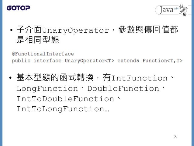 • 子介面UnaryOperator,參數與傳回值都 是相同型態 • 基本型態的函式轉換,有IntFunction、 LongFunction、DoubleFunction、 IntToDoubleFunction、 IntToLongFunc...