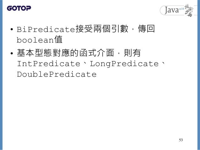 • BiPredicate接受兩個引數,傳回 boolean值 • 基本型態對應的函式介面,則有 IntPredicate、LongPredicate、 DoublePredicate 53