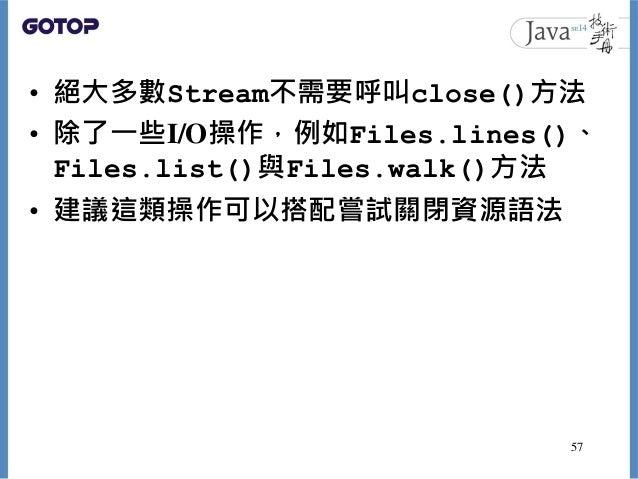 • 絕大多數Stream不需要呼叫close()方法 • 除了一些I/O操作,例如Files.lines()、 Files.list()與Files.walk()方法 • 建議這類操作可以搭配嘗試關閉資源語法 57