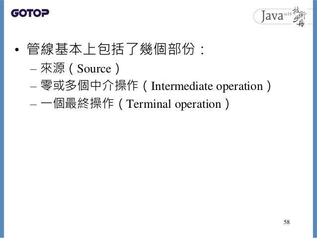 • 管線基本上包括了幾個部份: – 來源(Source) – 零或多個中介操作(Intermediate operation) – 一個最終操作(Terminal operation) 58