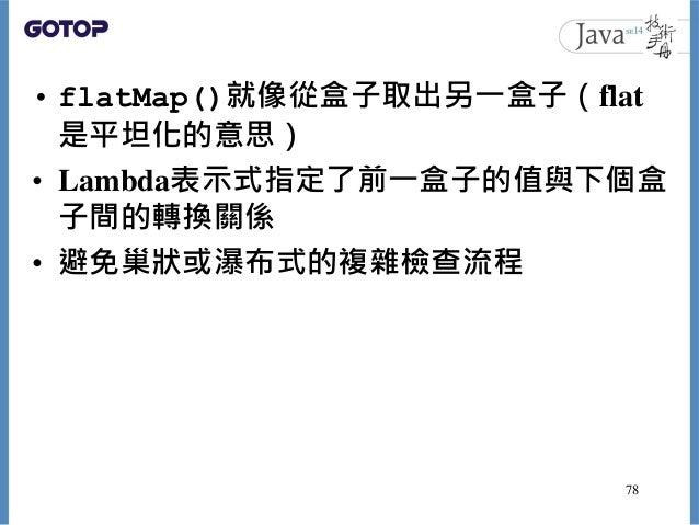 • flatMap()就像從盒子取出另一盒子(flat 是平坦化的意思) • Lambda表示式指定了前一盒子的值與下個盒 子間的轉換關係 • 避免巢狀或瀑布式的複雜檢查流程 78