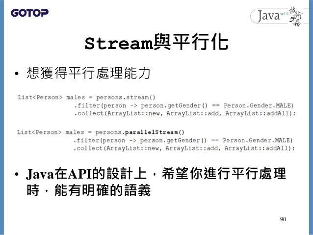 Stream與平行化 • 想獲得平行處理能力 • Java在API的設計上,希望你進行平行處理 時,能有明確的語義 90