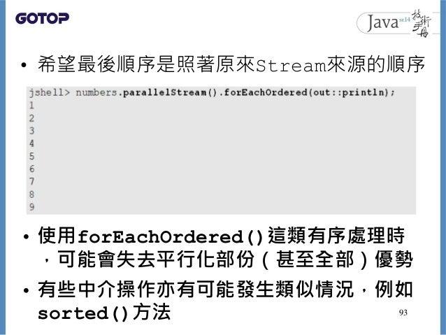 • 希望最後順序是照著原來Stream來源的順序 • 使用forEachOrdered()這類有序處理時 ,可能會失去平行化部份(甚至全部)優勢 • 有些中介操作亦有可能發生類似情況,例如 sorted()方法 93