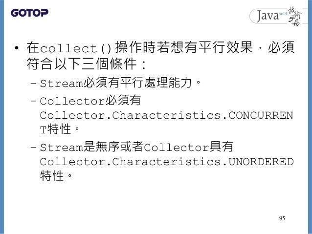 • 在collect()操作時若想有平行效果,必須 符合以下三個條件: – Stream必須有平行處理能力。 – Collector必須有 Collector.Characteristics.CONCURREN T特性。 – Stream是無序...