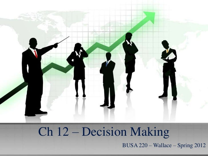 Ch 12 – Decision Making              BUSA 220 – Wallace – Spring 2012