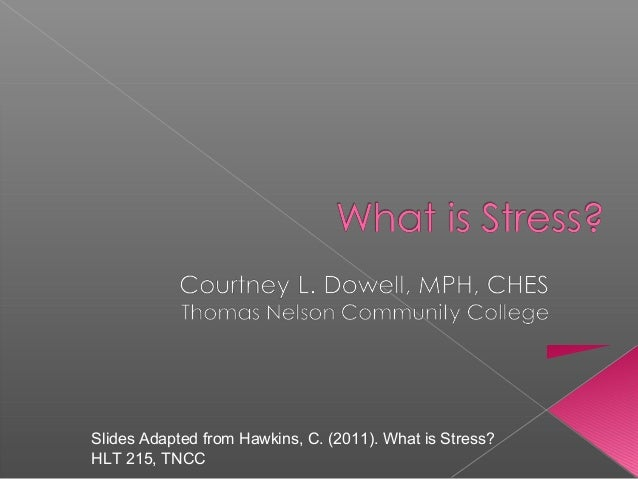 Slides Adapted from Hawkins, C. (2011). What is Stress? HLT 215, TNCC