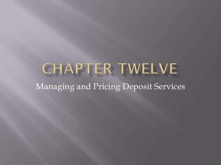 managing and pricing deposits services 11 session 5 : managing and pricing deposit services pricing deposit related services 1 pricing deposits at cost plus profit margin 2 using marginal cost to set interest rates on deposits 3 conditional pricing 4 pricing deposits based on total customer relationship.