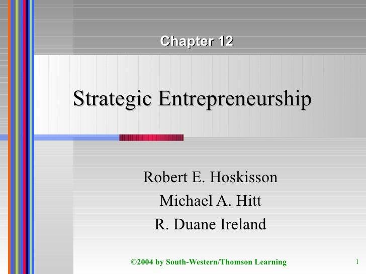 Strategic Entrepreneurship Robert E. Hoskisson Michael A. Hitt R. Duane Ireland Chapter 12