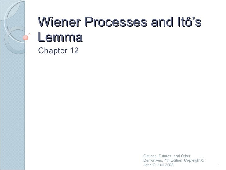 Wiener Processes and Itô's Lemma Chapter 12 Options, Futures, and Other Derivatives, 7th Edition, Copyright © John C. Hull...