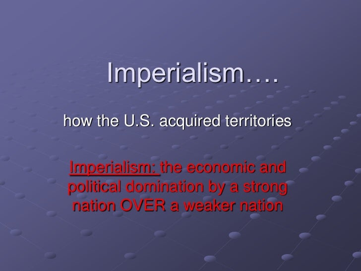 Imperialism….how the U.S. acquired territoriesImperialism: the economic andpolitical domination by a strong nation OVER a ...