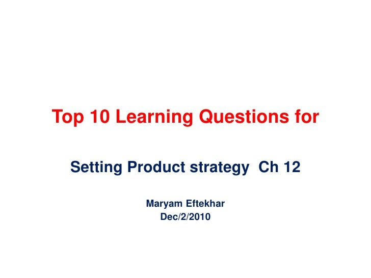 Top 10 Learning Questions for<br />Setting Product strategy  Ch 12<br />MaryamEftekhar<br />Dec/2/2010<br />