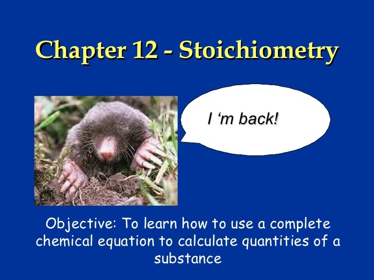 Chapter 12 - Stoichiometry                         I 'm back! Objective: To learn how to use a completechemical equation t...