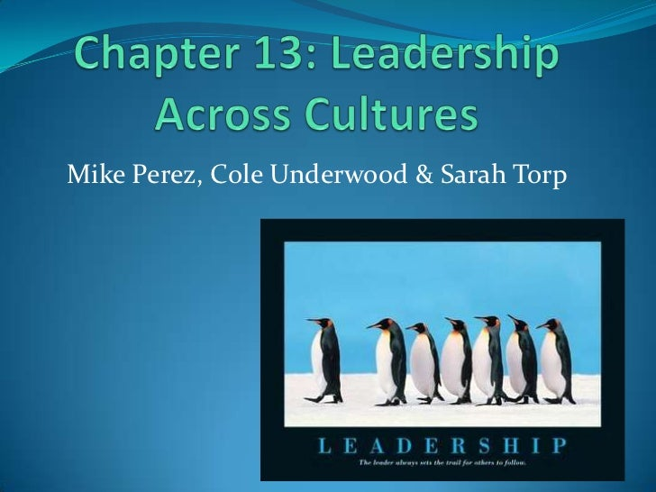 Chapter 13: Leadership Across Cultures<br />Mike Perez, Cole Underwood & Sarah Torp<br />