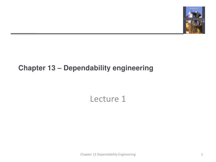 Chapter 13 – Dependability engineering<br />Lecture 1<br />1<br />Chapter 13 Dependability Engineering<br />