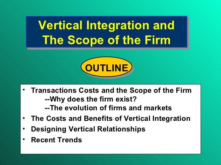 Vertical Integration and The Scope of the Firm <ul><li>Transactions Costs and the Scope of the Firm </li></ul><ul><ul><ul>...
