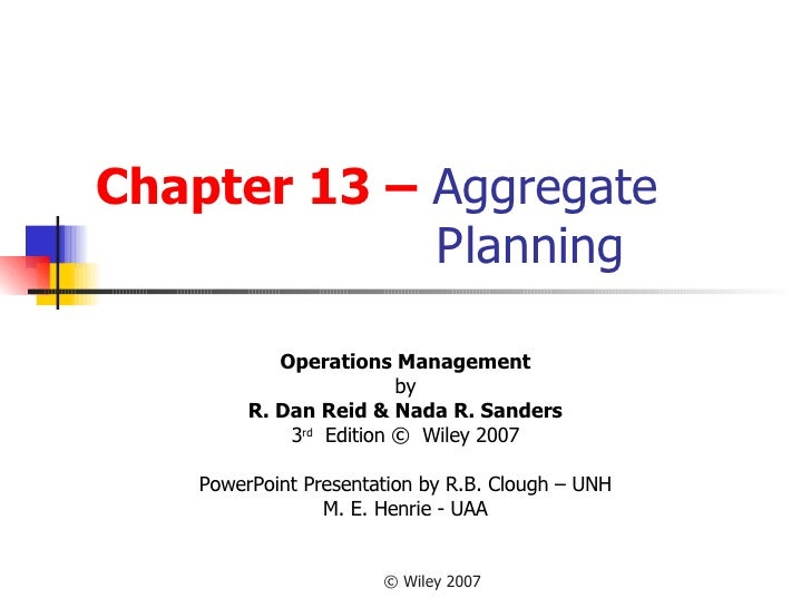Chapter 13 –  Aggregate    Planning Operations Management by R. Dan Reid & Nada R. Sanders 3 rd   Edition ©  Wiley 2007 Po...
