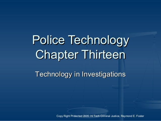 Copy Right Protected 2005: Hi Tech Criminal Justice, Raymond E. Foster Police TechnologyPolice Technology Chapter Thirteen...
