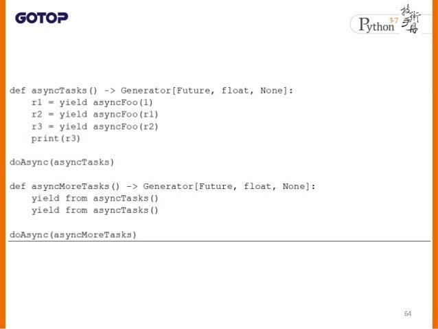 async、asyncio 與並行 • 並非一定要多執行緒或多行程,才能實現 並行 • 多執行緒或多行程只是實現並行比較容易 • 只要執行環境支援,在單一行程、單一執 行緒中,也有可能實現並行 – 在遇到阻斷操作時會讓出(yield)流程控制權...