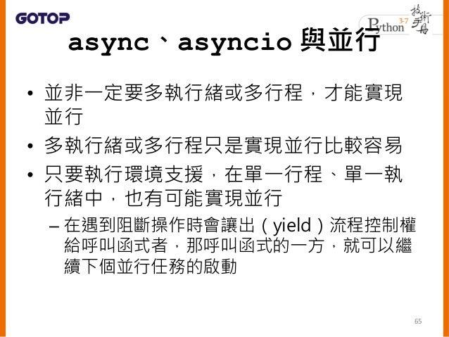 • 如果在定義函式時,加上了 async 關鍵字, 呼叫該函式並不會馬上執行函式流程,而 是傳回一個 coroutine 物件 • 想要執行函式中定義的流程,可以透過 asyncio.run() 函式 66