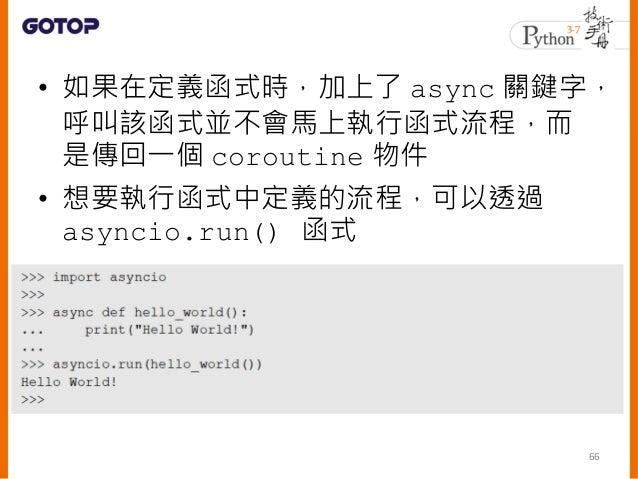 • 透過 asyncio.get_event_loop() 建立 事件迴圈代表物件,然後透過它的 run_until_complete() 等方法來執行 67