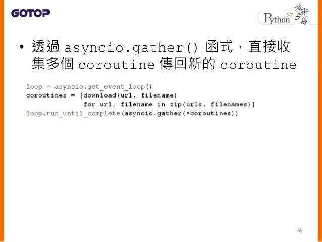 async、await 與非同步 • async 用來標示函式執行時是非同步,也 就是函式中定義定義了獨立於程式主流程 的任務 • 後續若要在任務完成時,做進一步的處理 也是可行的 • 從 Python 3.5 開始,yield from 已經...