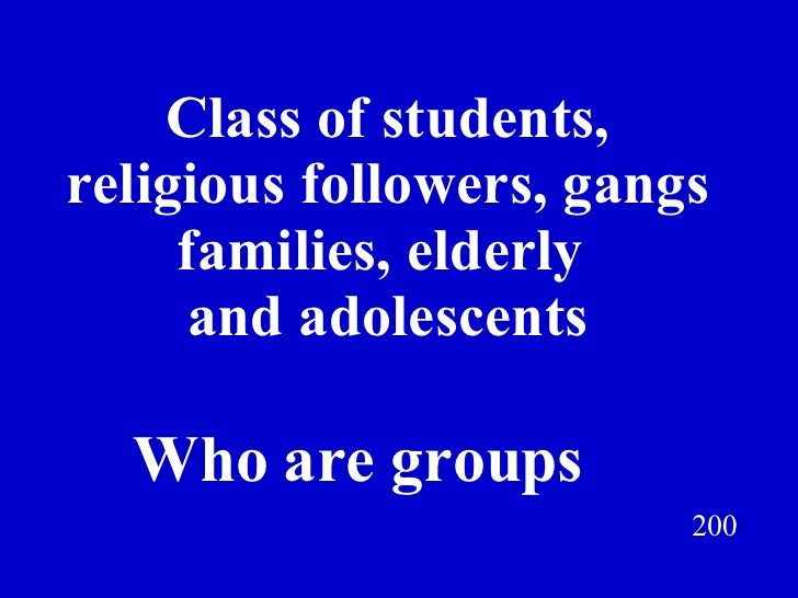 Class of students, religious followers, gangs families, elderly  and adolescents 200 Who are groups Jeff Prokop