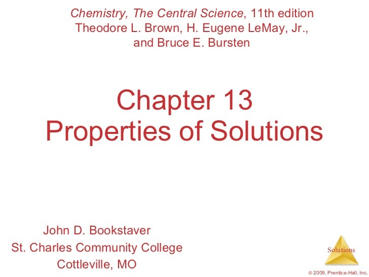Chapter 13 Properties of Solutions John D. Bookstaver St. Charles Community College Cottleville, MO Chemistry, The Central...