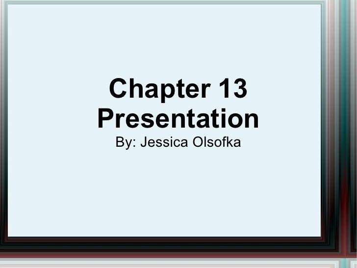 Chapter 13 Presentation By: Jessica Olsofka