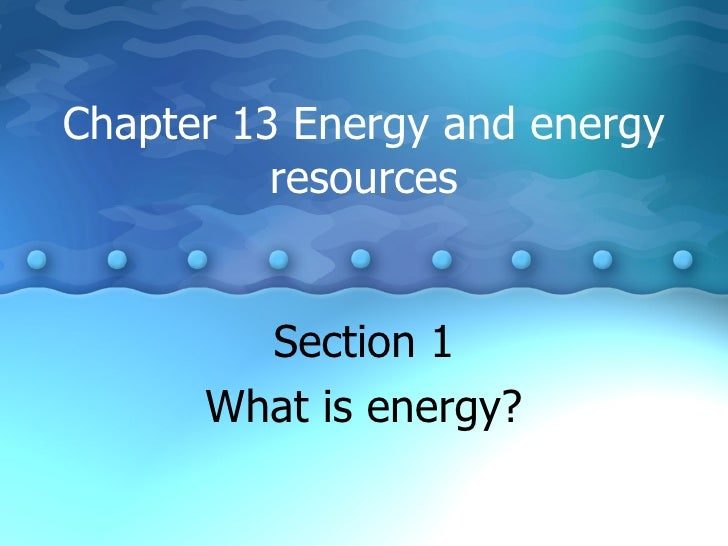 Chapter 13 Energy and energy resources Section 1 What is energy?