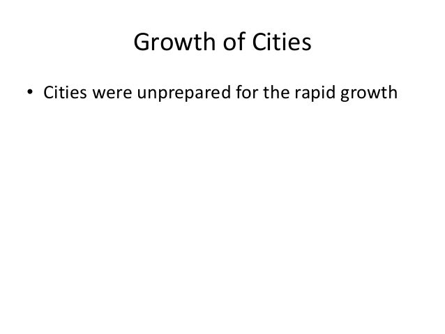 Growth of Cities • Cities were unprepared for the rapid growth