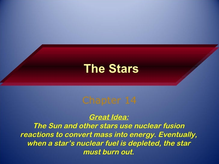 The Stars Chapter 14 Great Idea: The Sun and other stars use nuclear fusion reactions to convert mass into energy. Eventua...